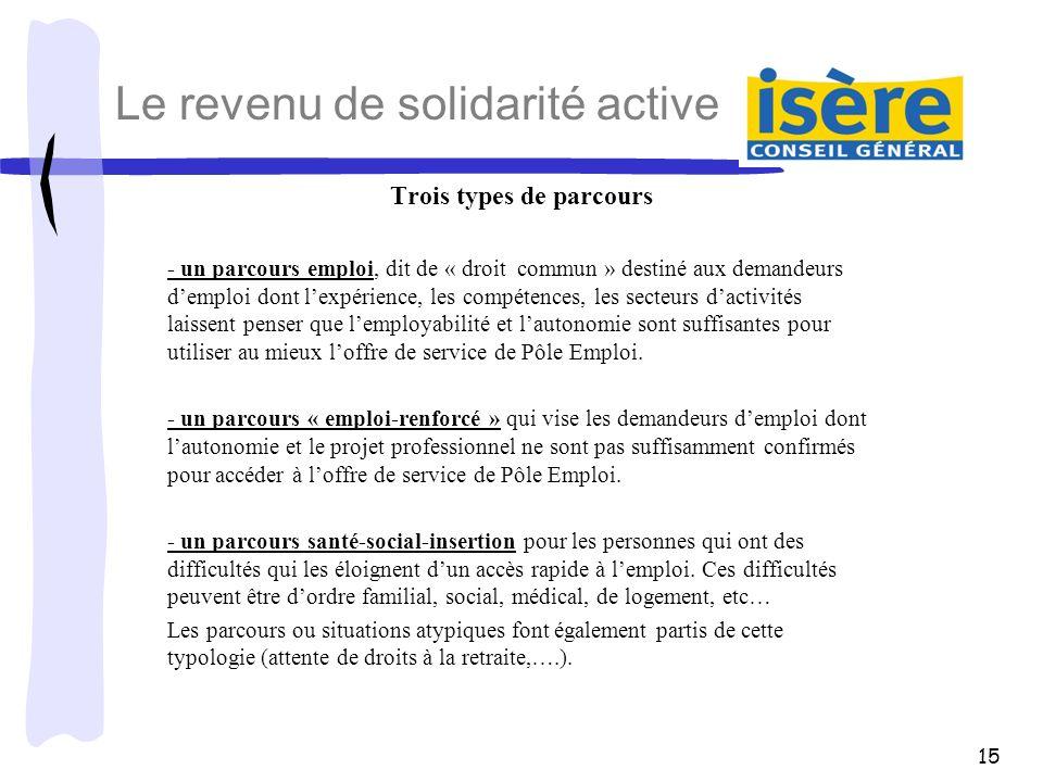 15 Le revenu de solidarité active Trois types de parcours - un parcours emploi, dit de « droit commun » destiné aux demandeurs demploi dont lexpérienc