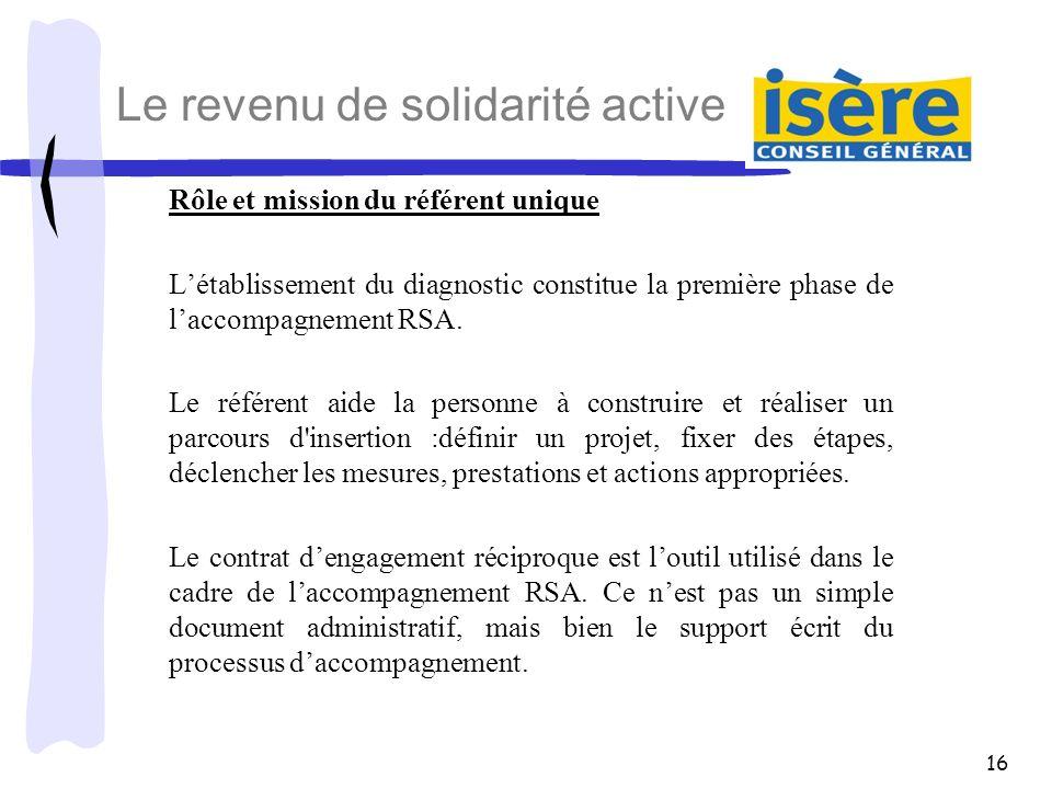 16 Le revenu de solidarité active Rôle et mission du référent unique Létablissement du diagnostic constitue la première phase de laccompagnement RSA.