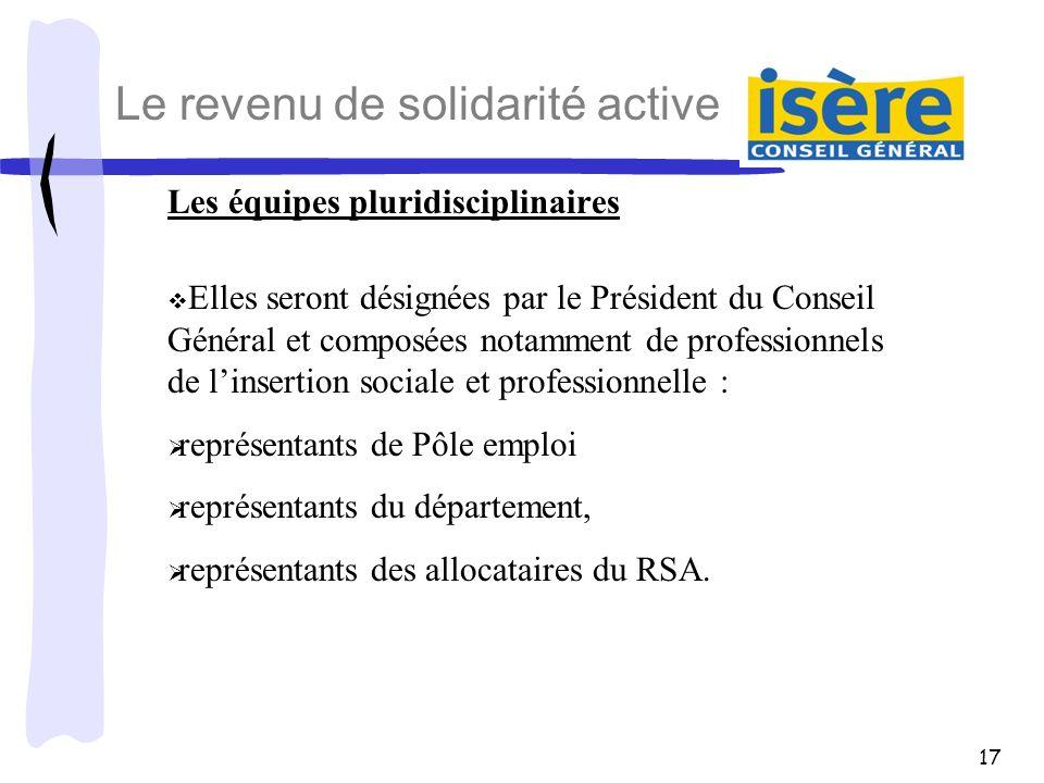 17 Le revenu de solidarité active Les équipes pluridisciplinaires Elles seront désignées par le Président du Conseil Général et composées notamment de