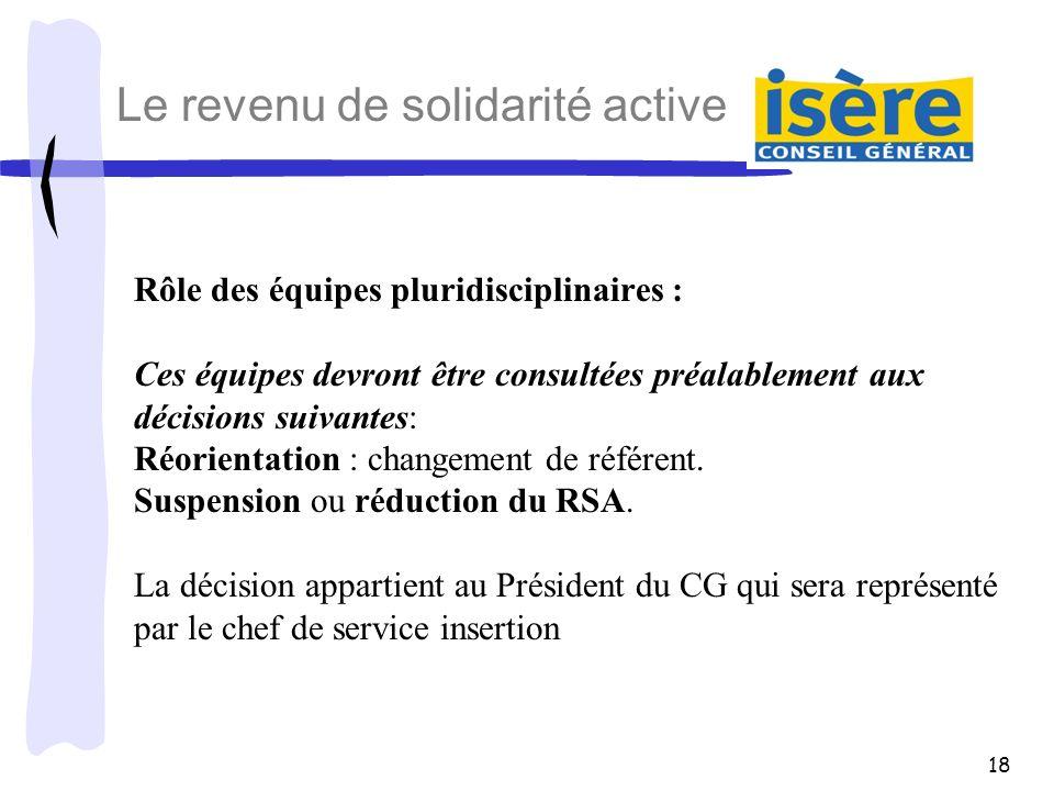 18 Le revenu de solidarité active Rôle des équipes pluridisciplinaires : Ces équipes devront être consultées préalablement aux décisions suivantes: Ré