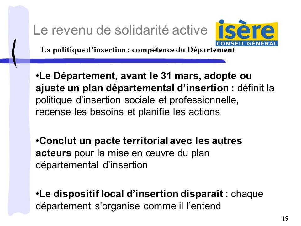 19 La politique dinsertion : compétence du Département Le revenu de solidarité active Le Département, avant le 31 mars, adopte ou ajuste un plan dépar