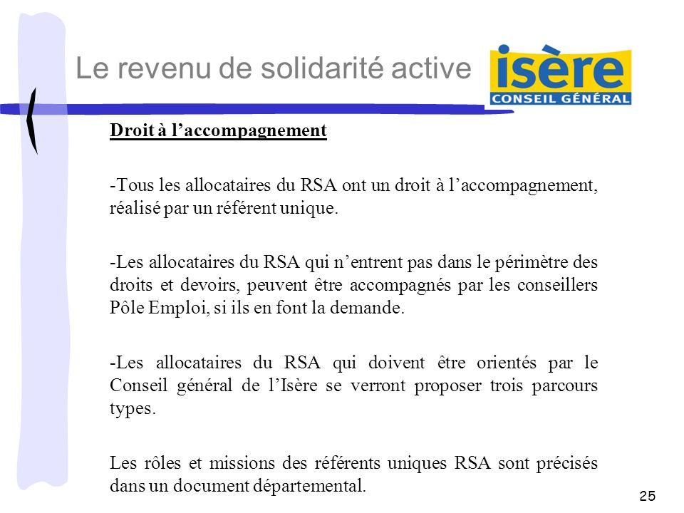 25 Le revenu de solidarité active Droit à laccompagnement -Tous les allocataires du RSA ont un droit à laccompagnement, réalisé par un référent unique