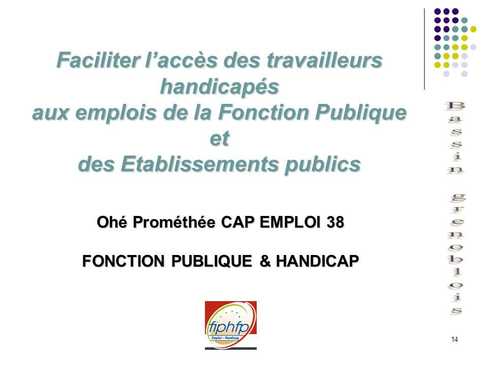 14 Faciliter laccès des travailleurs handicapés aux emplois de la Fonction Publique et des Etablissements publics Ohé Prométhée CAP EMPLOI 38 FONCTION