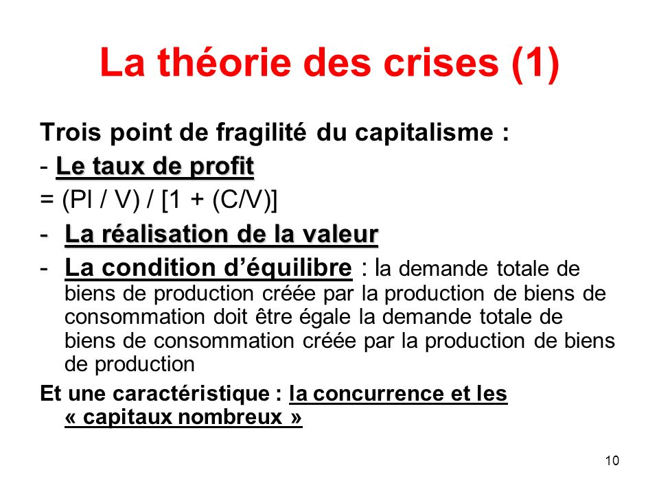 10 La théorie des crises (1) Trois point de fragilité du capitalisme : Le taux de profit - Le taux de profit = (Pl / V) / [1 + (C/V)] -La réalisation