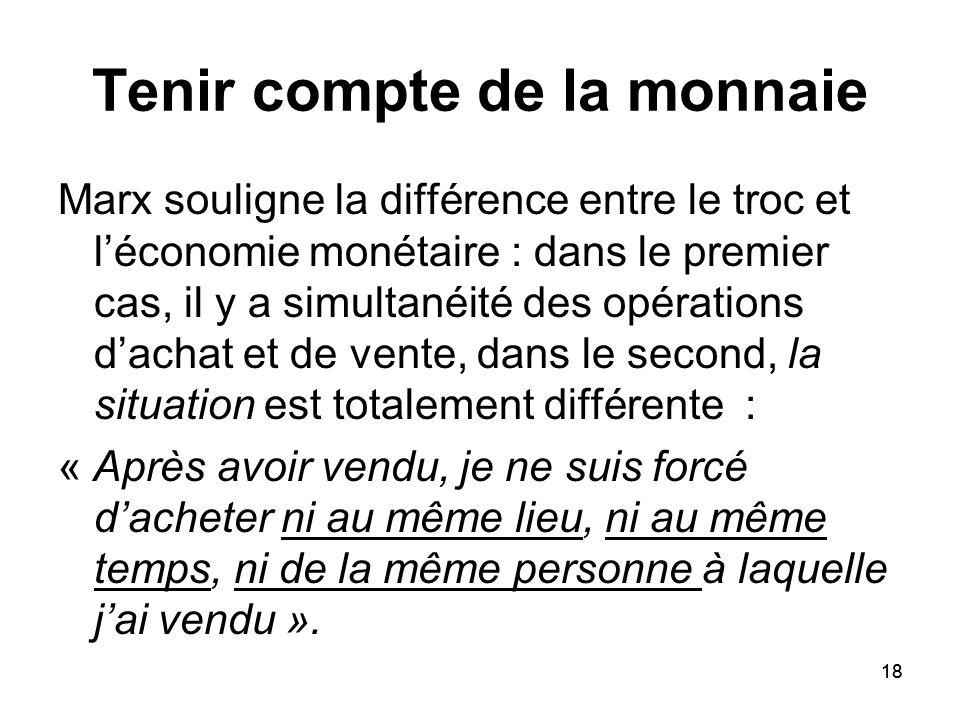 18 Tenir compte de la monnaie Marx souligne la différence entre le troc et léconomie monétaire : dans le premier cas, il y a simultanéité des opératio