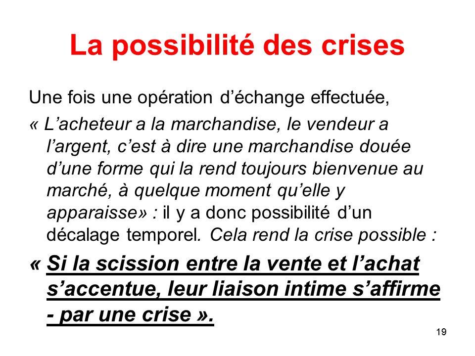 19 La possibilité des crises Une fois une opération déchange effectuée, « Lacheteur a la marchandise, le vendeur a largent, cest à dire une marchandis