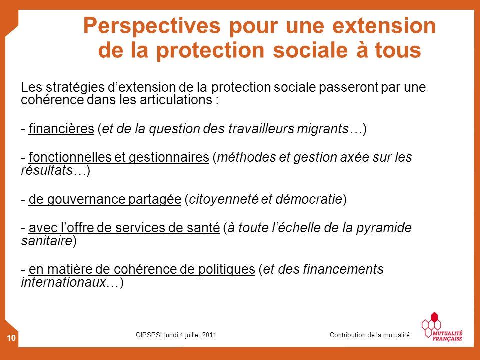 10 GIPSPSI lundi 4 juillet 2011 Contribution de la mutualité Perspectives pour une extension de la protection sociale à tous Les stratégies dextension