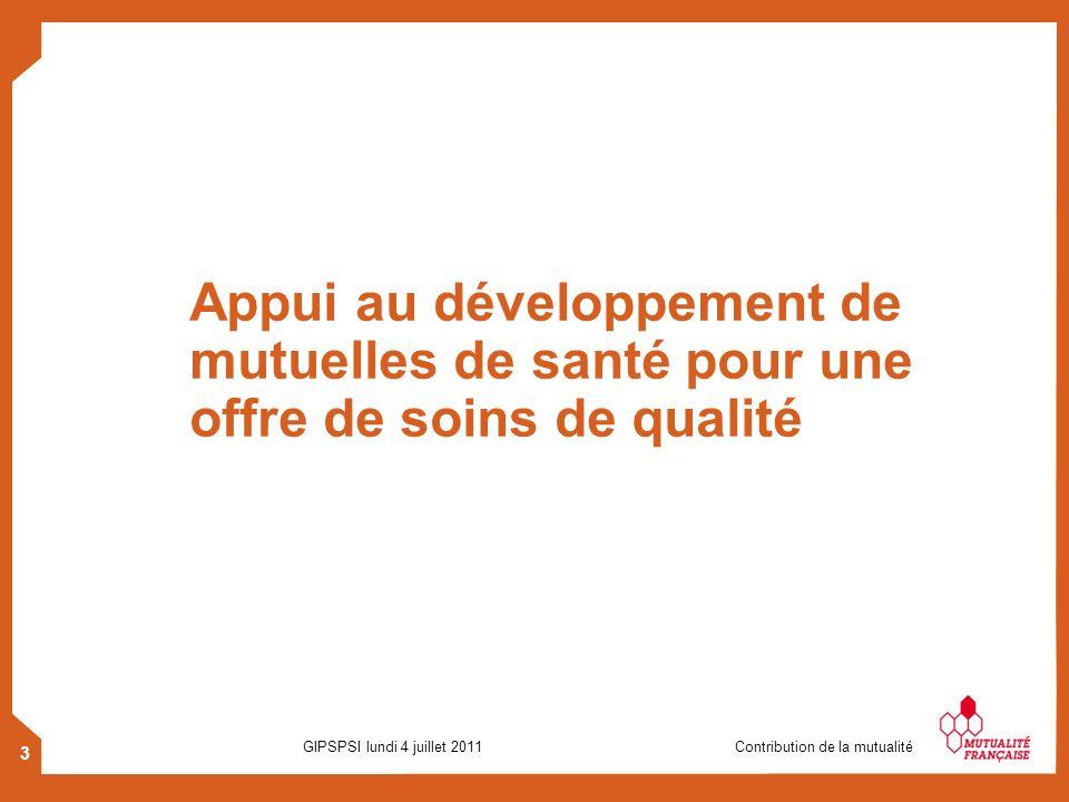 3 GIPSPSI lundi 4 juillet 2011 Contribution de la mutualité Appui au développement de mutuelles de santé pour une offre de soins de qualité