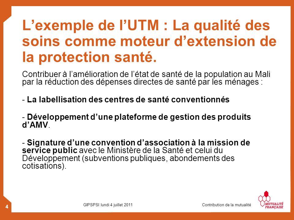 4 GIPSPSI lundi 4 juillet 2011 Contribution de la mutualité Lexemple de lUTM : La qualité des soins comme moteur dextension de la protection santé. Co