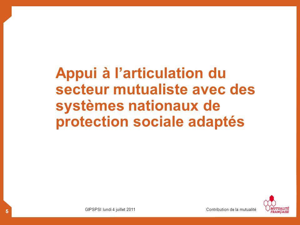 5 GIPSPSI lundi 4 juillet 2011 Contribution de la mutualité Appui à larticulation du secteur mutualiste avec des systèmes nationaux de protection soci