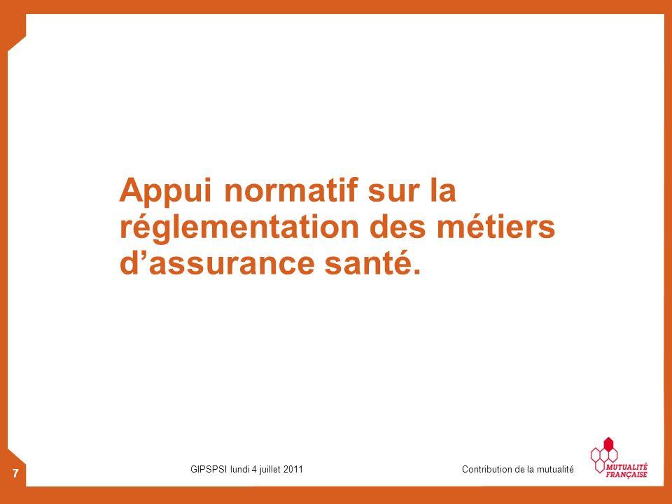 7 GIPSPSI lundi 4 juillet 2011 Contribution de la mutualité Appui normatif sur la réglementation des métiers dassurance santé.