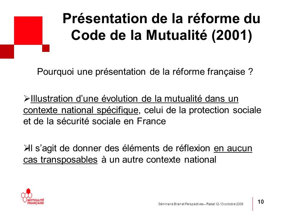 Séminaire Bilan et Perspectives – Rabat 12-13 octobre 2009 10 Présentation de la réforme du Code de la Mutualité (2001) Pourquoi une présentation de l
