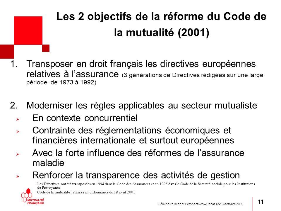 Séminaire Bilan et Perspectives – Rabat 12-13 octobre 2009 11 Les 2 objectifs de la réforme du Code de la mutualité (2001) 1.Transposer en droit franç