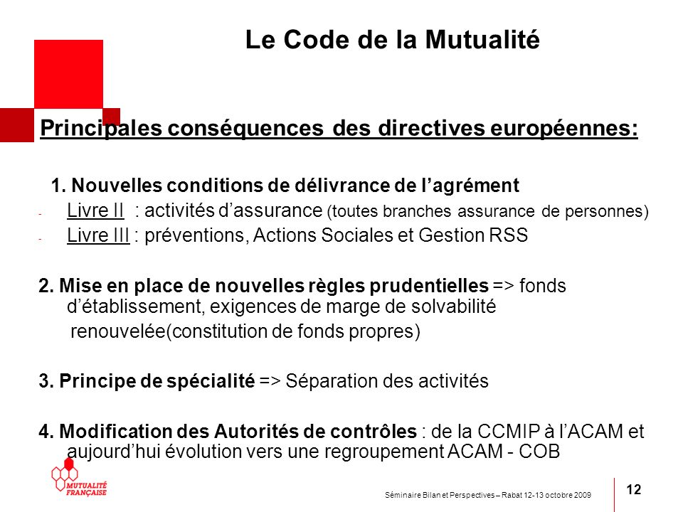 Séminaire Bilan et Perspectives – Rabat 12-13 octobre 2009 12 Le Code de la Mutualité Principales conséquences des directives européennes: 1. Nouvelle
