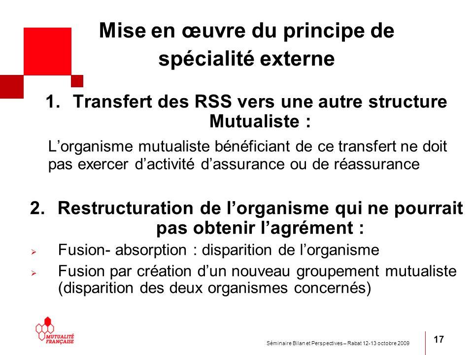Séminaire Bilan et Perspectives – Rabat 12-13 octobre 2009 17 Mise en œuvre du principe de spécialité externe 1.Transfert des RSS vers une autre struc