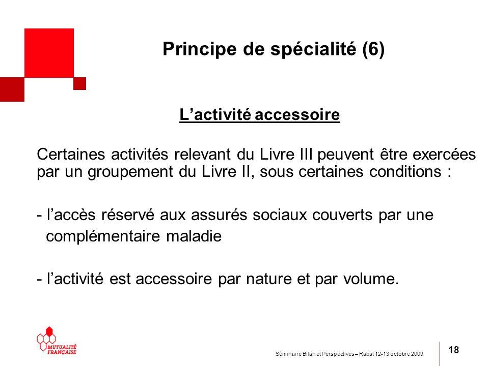 Séminaire Bilan et Perspectives – Rabat 12-13 octobre 2009 18 Principe de spécialité (6) Lactivité accessoire Certaines activités relevant du Livre II