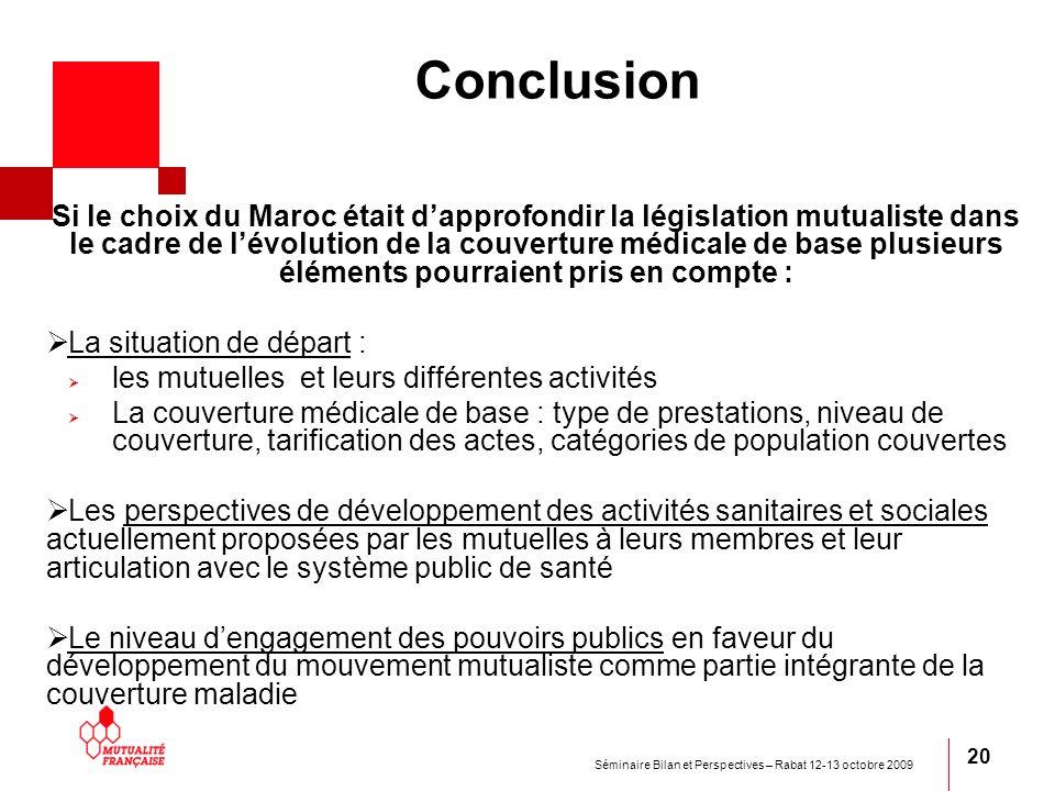 Séminaire Bilan et Perspectives – Rabat 12-13 octobre 2009 20 Conclusion Si le choix du Maroc était dapprofondir la législation mutualiste dans le cad