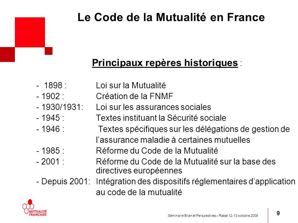 Séminaire Bilan et Perspectives – Rabat 12-13 octobre 2009 9 Le Code de la Mutualité en France Principaux repères historiques : - 1898 : Loi sur la Mu