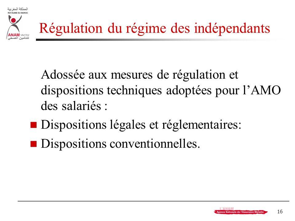 16 Régulation du régime des indépendants Adossée aux mesures de régulation et dispositions techniques adoptées pour lAMO des salariés : Dispositions légales et réglementaires: Dispositions conventionnelles.