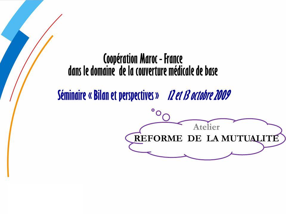 Coopération Maroc - France dans le domaine de la couverture médicale de base Séminaire « Bilan et perspectives » 12 et 13 octobre 2009 Atelier REFORME