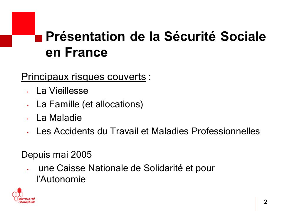 2 Présentation de la Sécurité Sociale en France Principaux risques couverts : La Vieillesse La Famille (et allocations) La Maladie Les Accidents du Tr