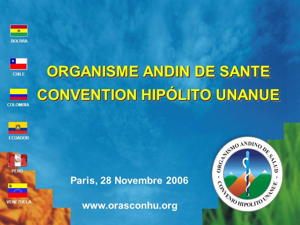 Paris, 28 Novembre 2006 www.orasconhu.org BOLIVIA ECUADOR CHILE VENEZUELA PERÚ COLOMBIA ORGANISME ANDIN DE SANTE CONVENTION HIPÓLITO UNANUE ORGANISME ANDIN DE SANTE CONVENTION HIPÓLITO UNANUE