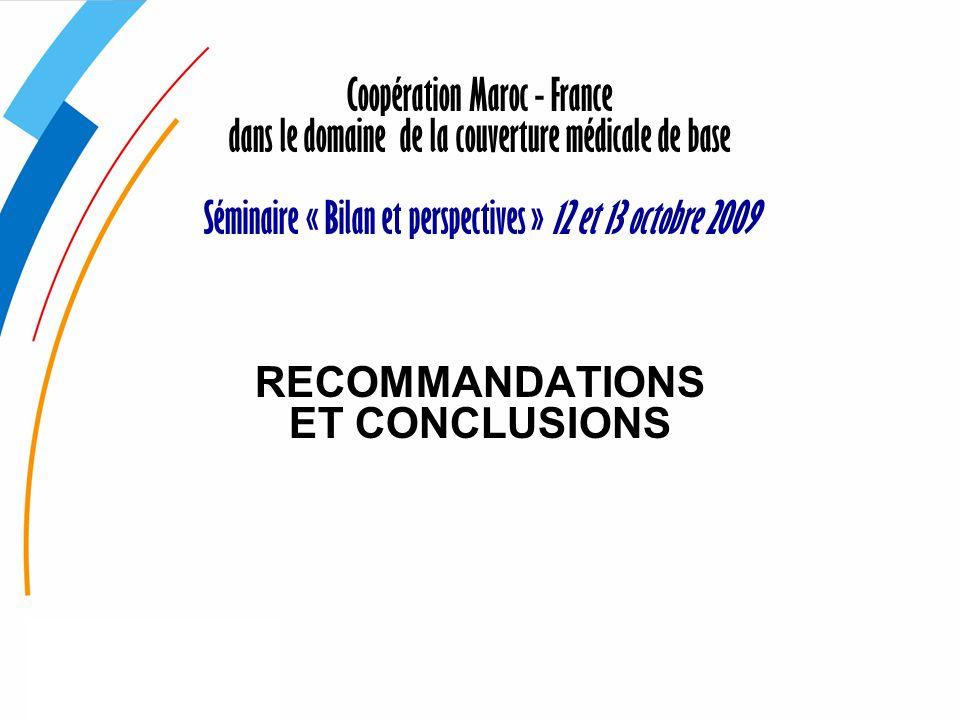 Coopération Maroc - France dans le domaine de la couverture médicale de base Séminaire « Bilan et perspectives » 12 et 13 octobre 2009 RECOMMANDATIONS ET CONCLUSIONS