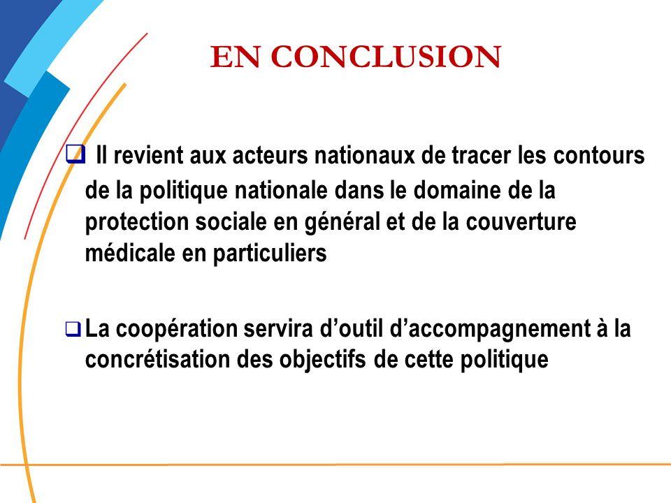 EN CONCLUSION Il revient aux acteurs nationaux de tracer les contours de la politique nationale dans le domaine de la protection sociale en général et de la couverture médicale en particuliers La coopération servira doutil daccompagnement à la concrétisation des objectifs de cette politique