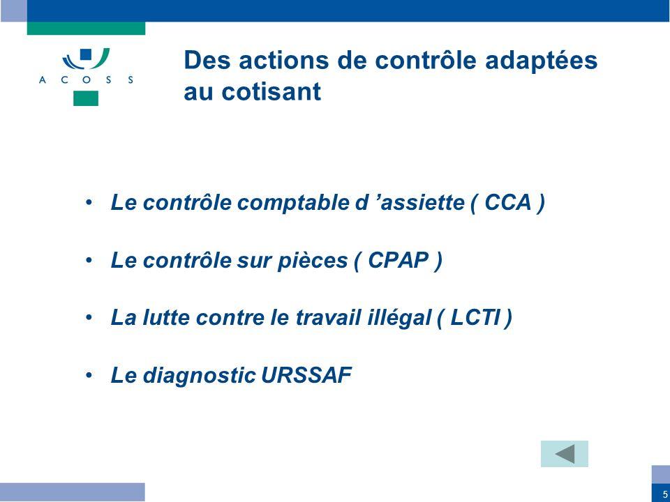 5 Le contrôle comptable d assiette ( CCA ) Le contrôle sur pièces ( CPAP ) La lutte contre le travail illégal ( LCTI ) Le diagnostic URSSAF Des action
