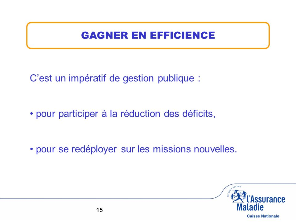 15 GAGNER EN EFFICIENCE Cest un impératif de gestion publique : pour participer à la réduction des déficits, pour se redéployer sur les missions nouvelles.
