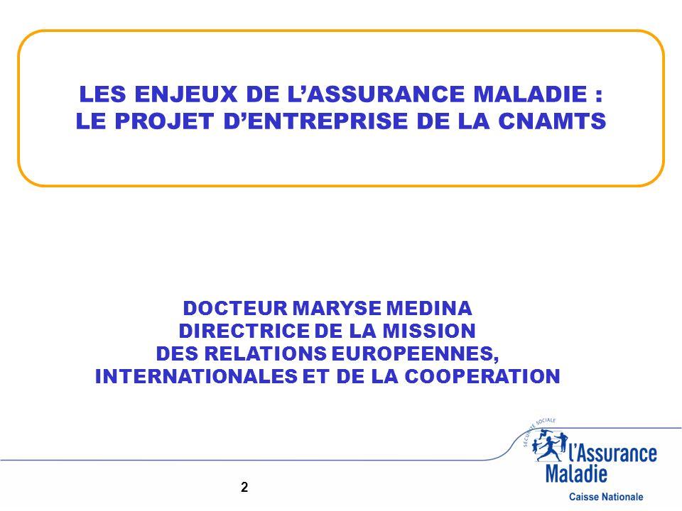 2 DOCTEUR MARYSE MEDINA DIRECTRICE DE LA MISSION DES RELATIONS EUROPEENNES, INTERNATIONALES ET DE LA COOPERATION LES ENJEUX DE LASSURANCE MALADIE : LE PROJET DENTREPRISE DE LA CNAMTS