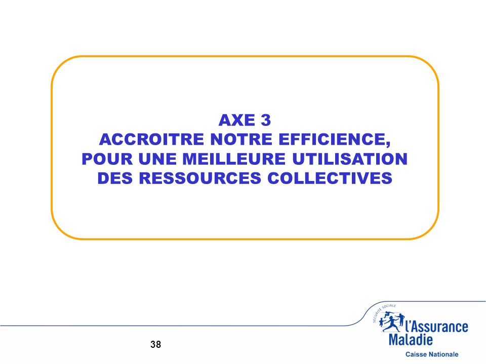 AXE 3 ACCROITRE NOTRE EFFICIENCE, POUR UNE MEILLEURE UTILISATION DES RESSOURCES COLLECTIVES 38