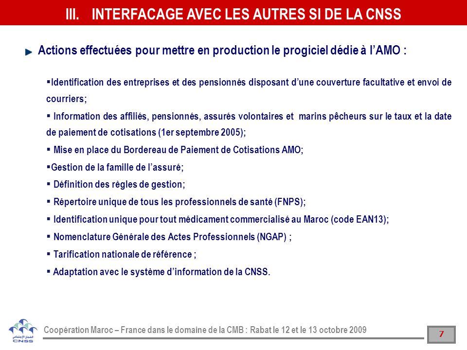 8 Coopération Maroc – France dans le domaine de la CMB : Rabat le 12 et le 13 octobre 2009 Refonte du système des déclarations des salaires permettant des prises en charge des déclarations des salaires au fil de leau; Mise en place du nouveau système dinformation financier et comptable permettant daffecter une référence structurée par rapport à chaque flux financier; Maintenance du système de déclaration des salaires, du portail Damancom et du système de gestion de linspection et contrôle intégrant les BPC AMO; Sécurisation de larchitecture technique du portail Damancom et du système de production.