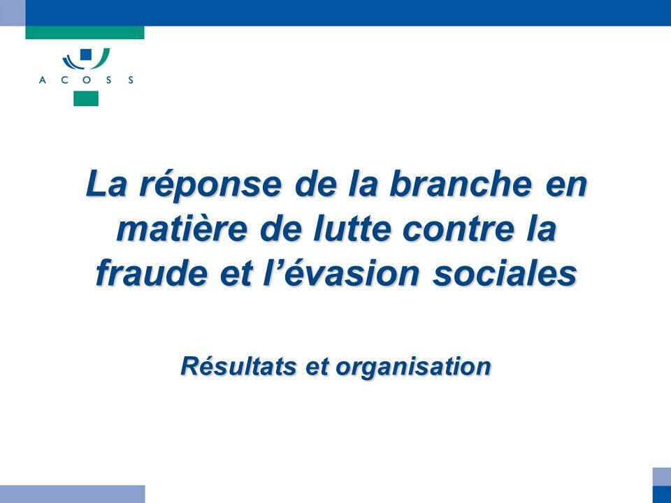 La réponse de la branche en matière de lutte contre la fraude et lévasion sociales Résultats et organisation
