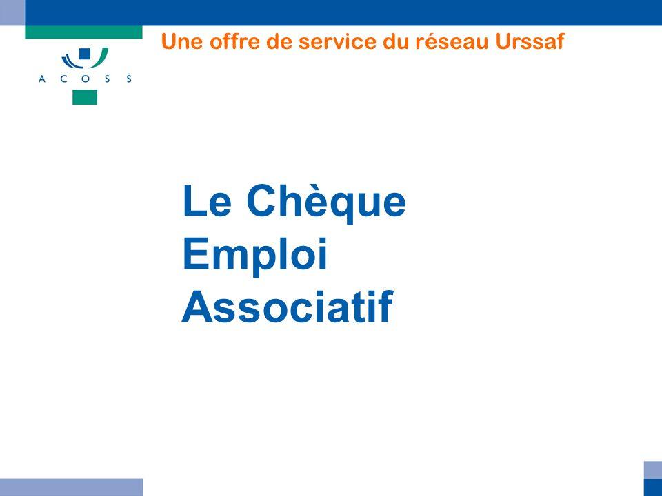 Le Chèque Emploi Associatif Une offre de service du réseau Urssaf 05/01/2011