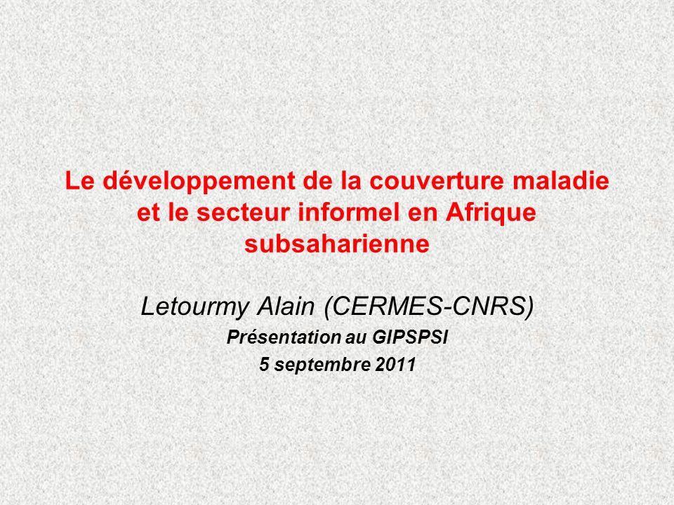 Le développement de la couverture maladie et le secteur informel en Afrique subsaharienne Letourmy Alain (CERMES-CNRS) Présentation au GIPSPSI 5 septembre 2011