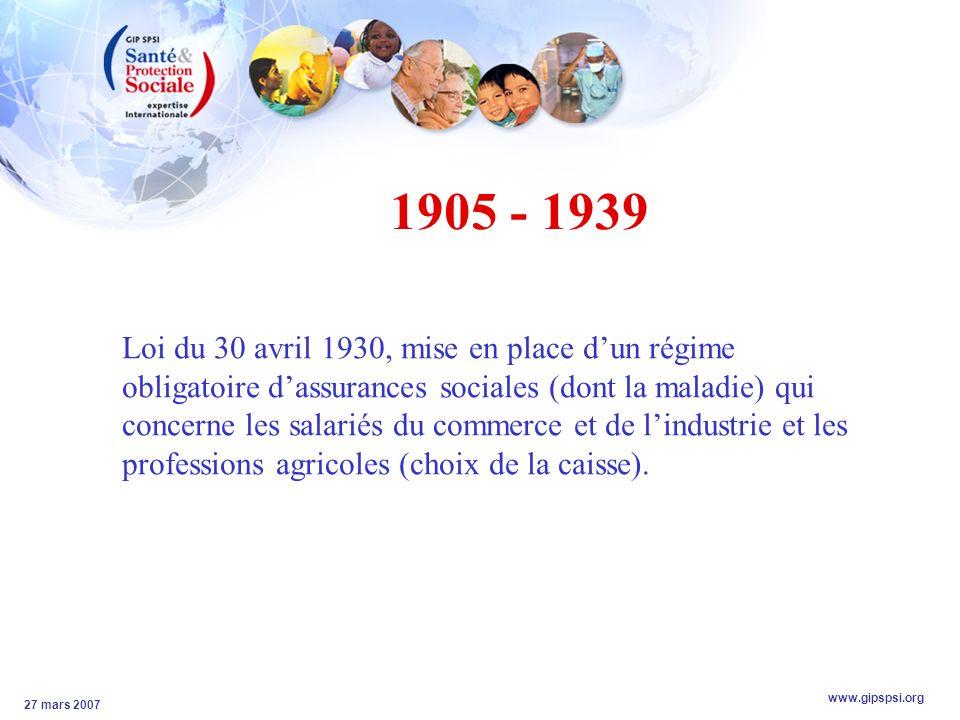 www.gipspsi.org 27 mars 2007 1905 - 1939 Loi du 30 avril 1930, mise en place dun régime obligatoire dassurances sociales (dont la maladie) qui concerne les salariés du commerce et de lindustrie et les professions agricoles (choix de la caisse).