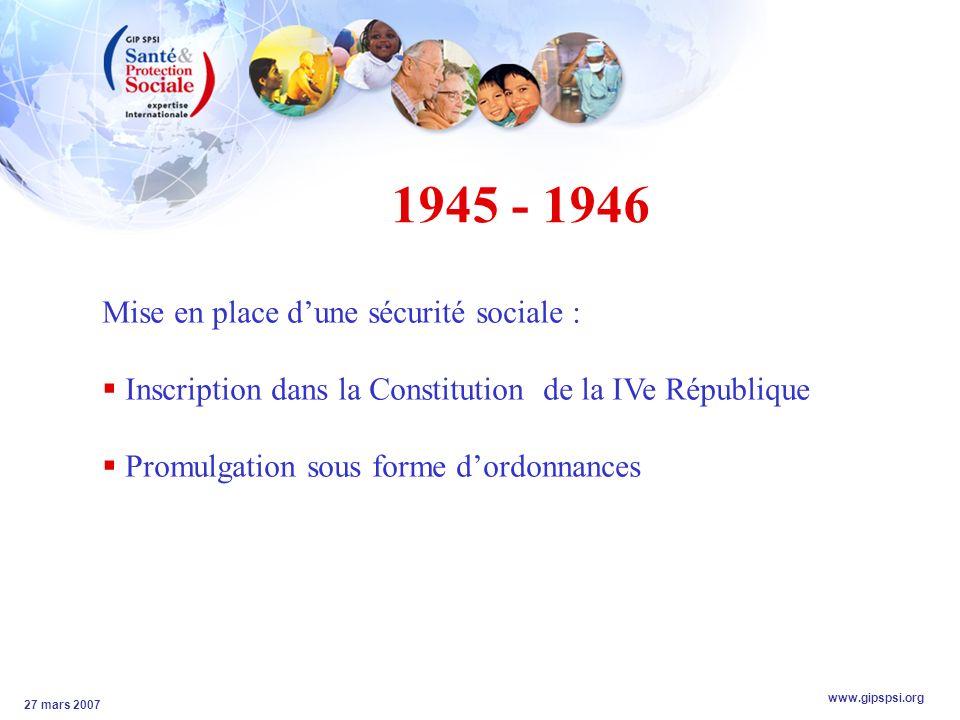 www.gipspsi.org 27 mars 2007 1945 - 1946 Mise en place dune sécurité sociale : Inscription dans la Constitution de la IVe République Promulgation sous forme dordonnances