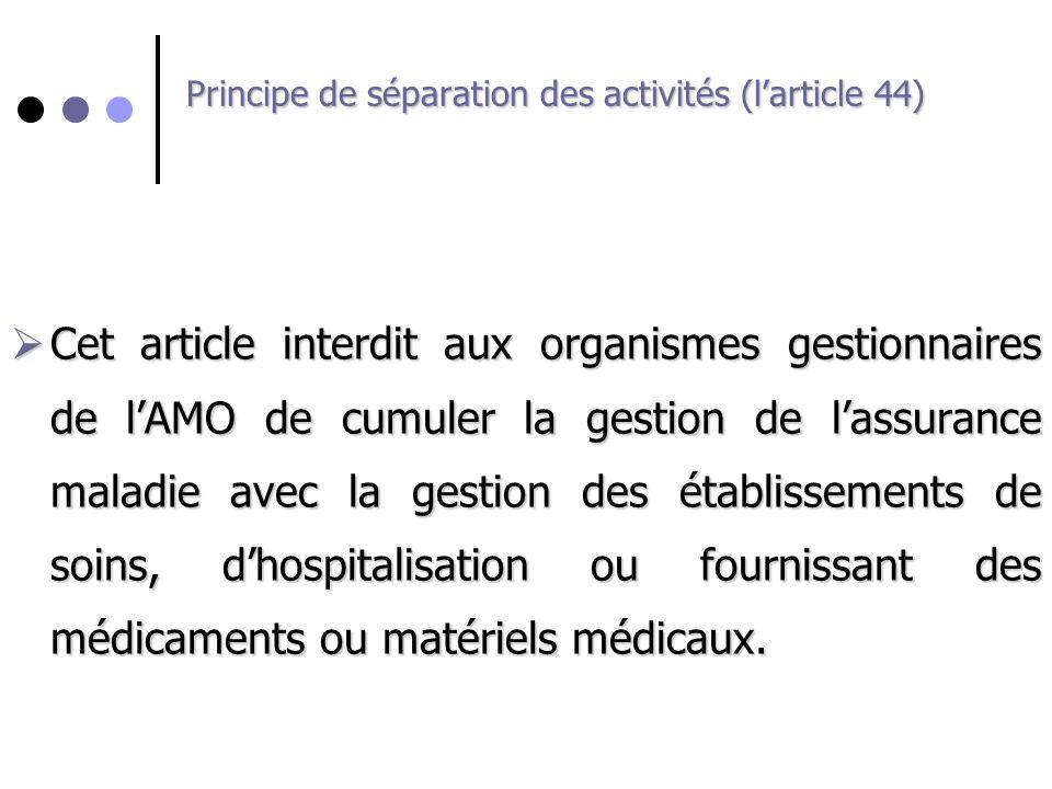 Principe de séparation des activités (larticle 44) Cet article interdit aux organismes gestionnaires de lAMO de cumuler la gestion de lassurance malad