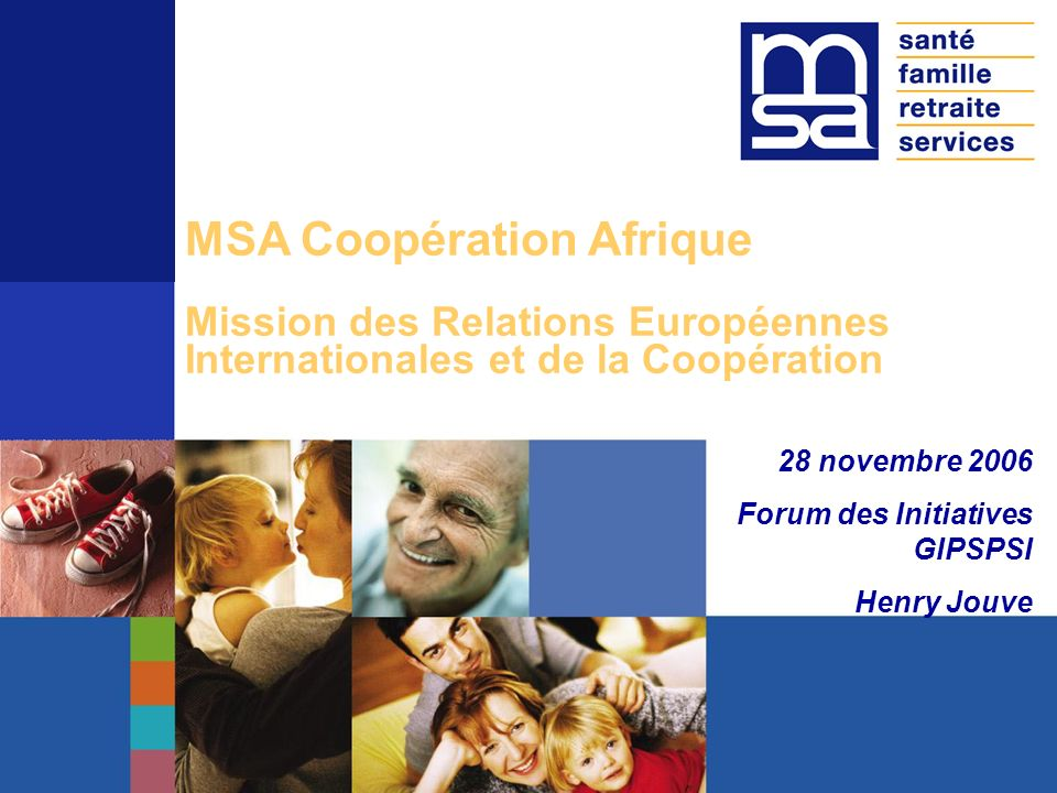 Le 16 mai 2005, Beaucouzé Angers MSA Coopération Afrique Mission des Relations Européennes Internationales et de la Coopération 28 novembre 2006 Forum des Initiatives GIPSPSI Henry Jouve