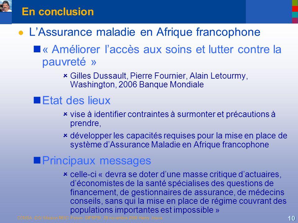 CCMSA -DG/ Mission REIC/ Forum GIPSPSI 28 novembre 2006 Henry Jouve 10 En conclusion l LAssurance maladie en Afrique francophone « Améliorer laccès au