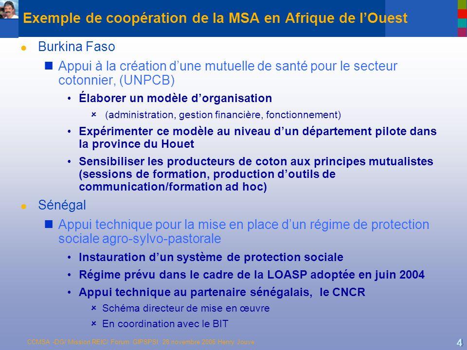 CCMSA -DG/ Mission REIC/ Forum GIPSPSI 28 novembre 2006 Henry Jouve 4 Exemple de coopération de la MSA en Afrique de lOuest l Burkina Faso Appui à la