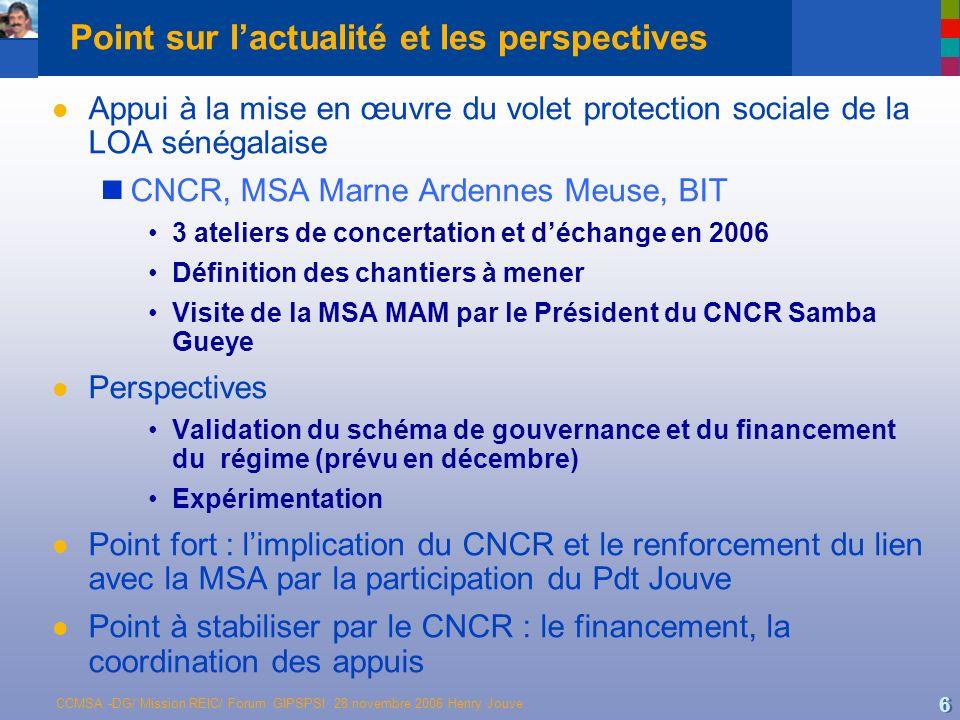 CCMSA -DG/ Mission REIC/ Forum GIPSPSI 28 novembre 2006 Henry Jouve 6 Point sur lactualité et les perspectives l Appui à la mise en œuvre du volet pro