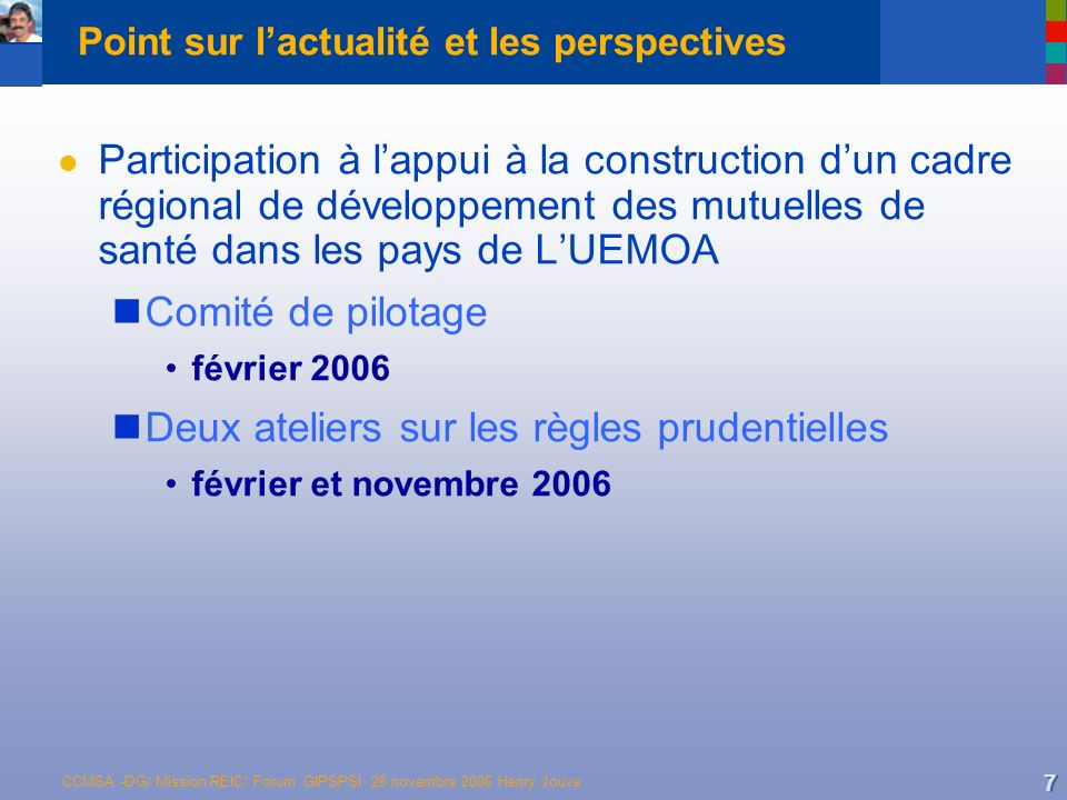CCMSA -DG/ Mission REIC/ Forum GIPSPSI 28 novembre 2006 Henry Jouve 7 Point sur lactualité et les perspectives l Participation à lappui à la construct