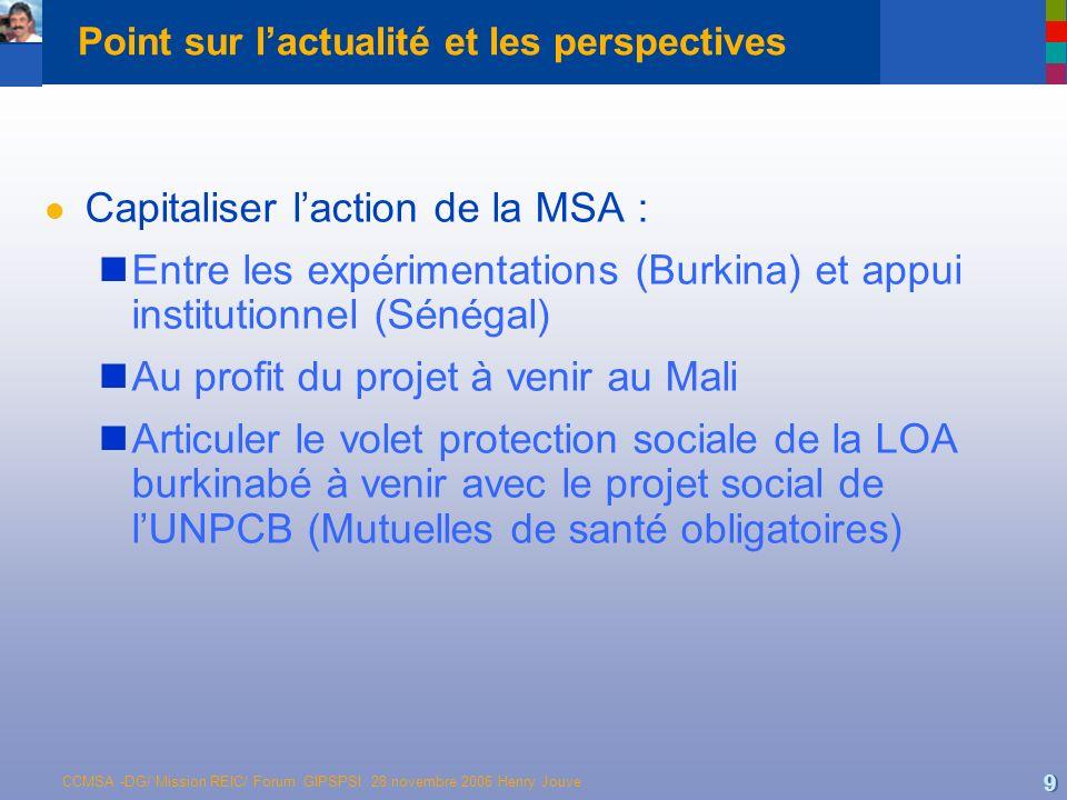 CCMSA -DG/ Mission REIC/ Forum GIPSPSI 28 novembre 2006 Henry Jouve 9 Point sur lactualité et les perspectives l Capitaliser laction de la MSA : Entre les expérimentations (Burkina) et appui institutionnel (Sénégal) Au profit du projet à venir au Mali Articuler le volet protection sociale de la LOA burkinabé à venir avec le projet social de lUNPCB (Mutuelles de santé obligatoires)