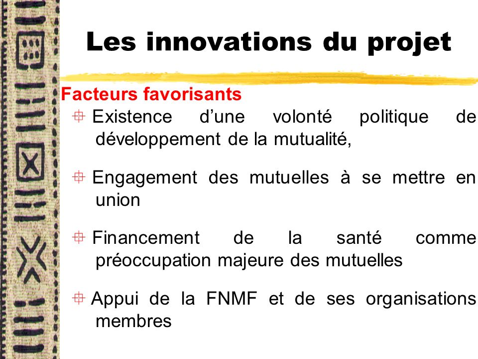 Les innovations du projet Facteurs favorisants ° Existence dune volonté politique de développement de la mutualité, ° Engagement des mutuelles à se me