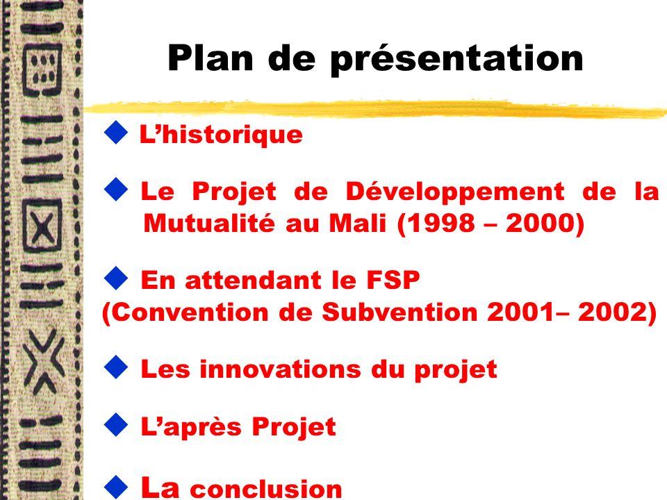 Plan de présentation Lhistorique u Le Projet de Développement de la Mutualité au Mali (1998 – 2000) u En attendant le FSP (Convention de Subvention 20