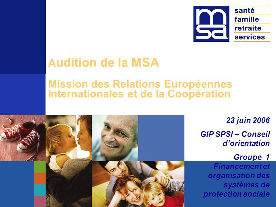 Le 16 mai 2005, Beaucouzé Angers A udition de la MSA Mission des Relations Européennes Internationales et de la Coopération 23 juin 2006 GIP SPSI – Conseil dorientation Groupe 1 Financement et organisation des systèmes de protection sociale