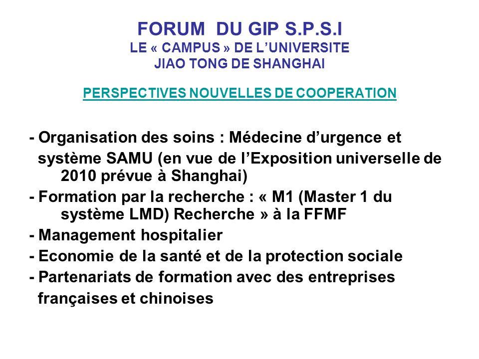 FORUM DU GIP S.P.S.I LE « CAMPUS » DE LUNIVERSITE JIAO TONG DE SHANGHAI PERSPECTIVES NOUVELLES DE COOPERATION - Organisation des soins : Médecine durgence et système SAMU (en vue de lExposition universelle de 2010 prévue à Shanghai) - Formation par la recherche : « M1 (Master 1 du système LMD) Recherche » à la FFMF - Management hospitalier - Economie de la santé et de la protection sociale - Partenariats de formation avec des entreprises françaises et chinoises