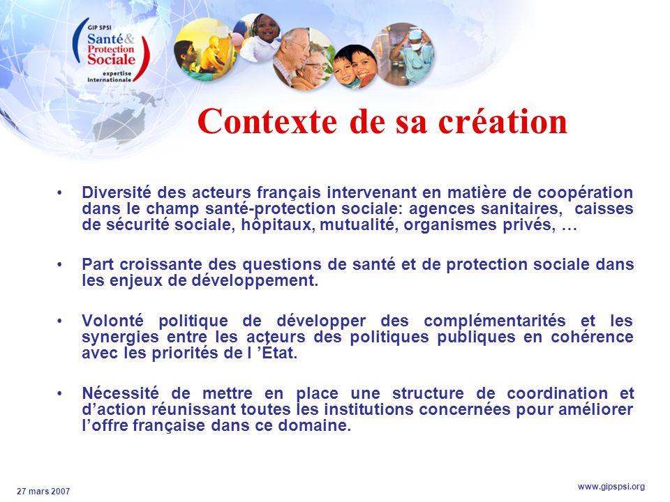 www.gipspsi.org 27 mars 2007 Contexte de sa création Diversité des acteurs français intervenant en matière de coopération dans le champ santé-protection sociale: agences sanitaires, caisses de sécurité sociale, hôpitaux, mutualité, organismes privés, … Part croissante des questions de santé et de protection sociale dans les enjeux de développement.